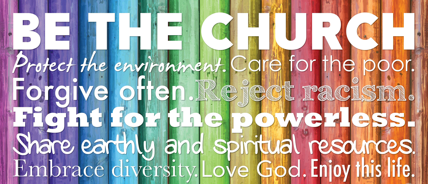 Be The Church. Protect the environment. Care for the poor. Forgive often. Reject racism. Fight for the powerless. Share earthly and spiritual resources. Embrace diversity. Love God. Enjoy this life.