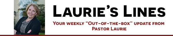 "Laurie's Lines: Your weekly ""out-of-the-box"" update from Pastor Laurie"