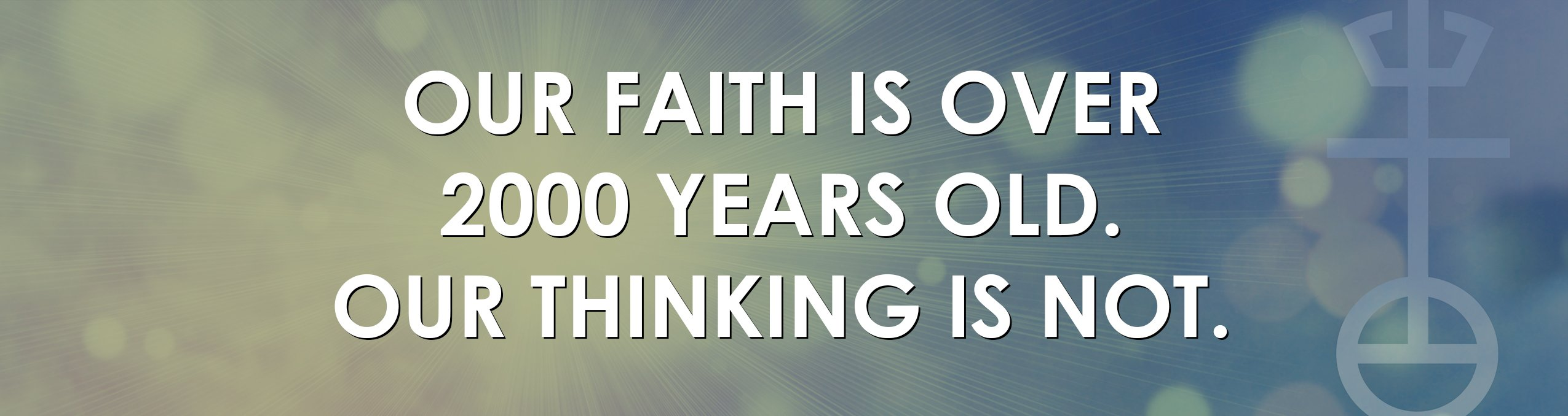 Our faith is over 2000 years old. Our thinking is not.