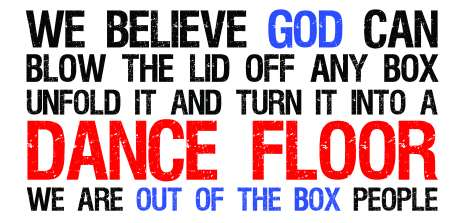 We believe god can blow the lid off any box, unfold it, and turn it into a dance floor. We are out-of-the-box people.