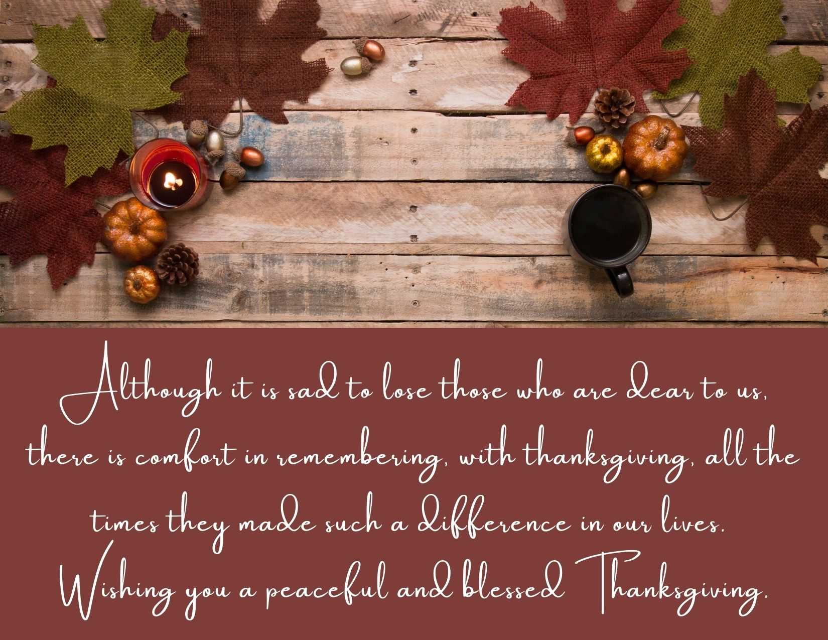 TEXT: Although it is sad to lose those who are dear to us, there is comfort in remembering, with thanksgiving, all the times they made such a difference in our lives. Wishing you a peaceful and blessed Thanksgiving. IMAGE: Table with autumn leaves and a candle
