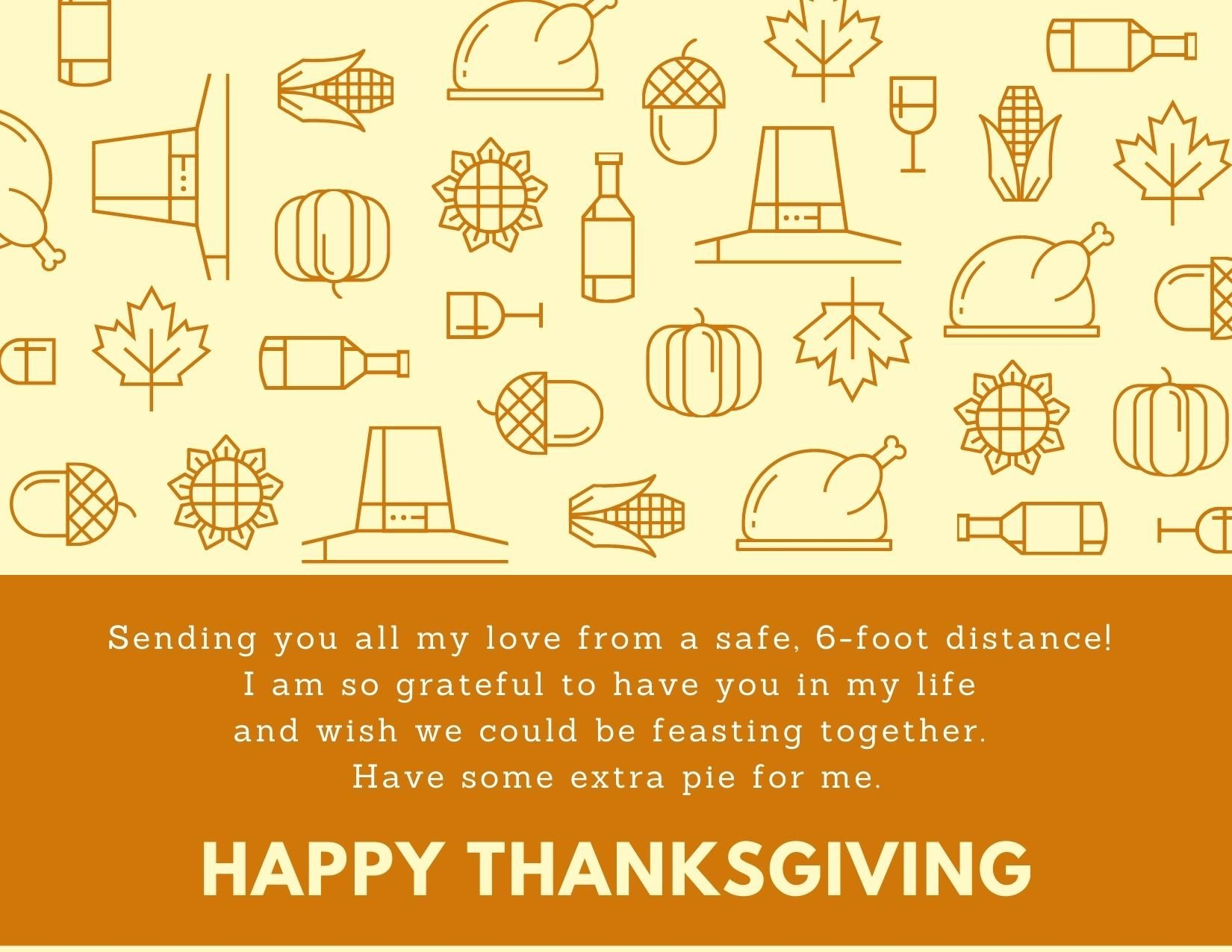 TEXT: Sending you all my love from a safe, 6-foot distance! I am so grateful to have you in my life and wish we could be feasting together. Have some extra pie for me. Happy Thanksgiving! IMAGE: pattern of outlined pumpkins, pilgrim hats, corn on the cob, acorns, bittles, sunflowers, turkeys, and wine glasses.