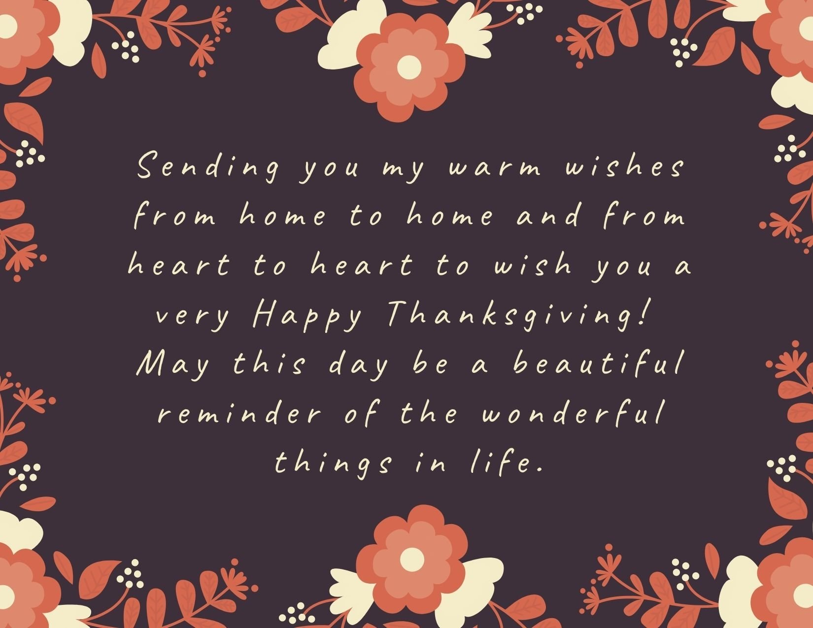 TEXT: Sending you my warm wishes from home to home and from heart to heart to wish you a very Happy Thanksgiving! May this day be a beautiful reminder of the wonderful things in life. IMAGE: Floral wreath border