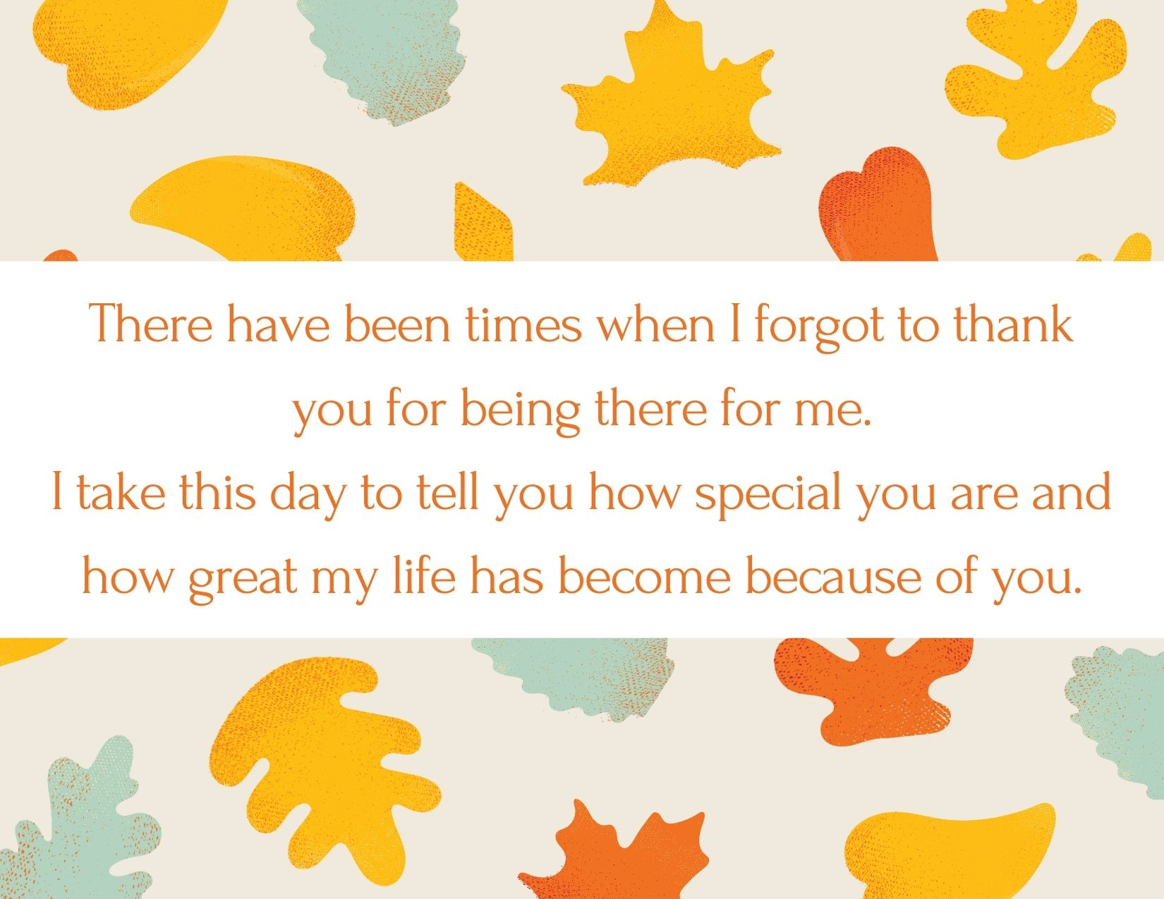 TEXT: There have been times when I forgot to thank you for being there for me. I take this day to tell you how special you are and how great my life has become because of you. IMAGE: fall leaves