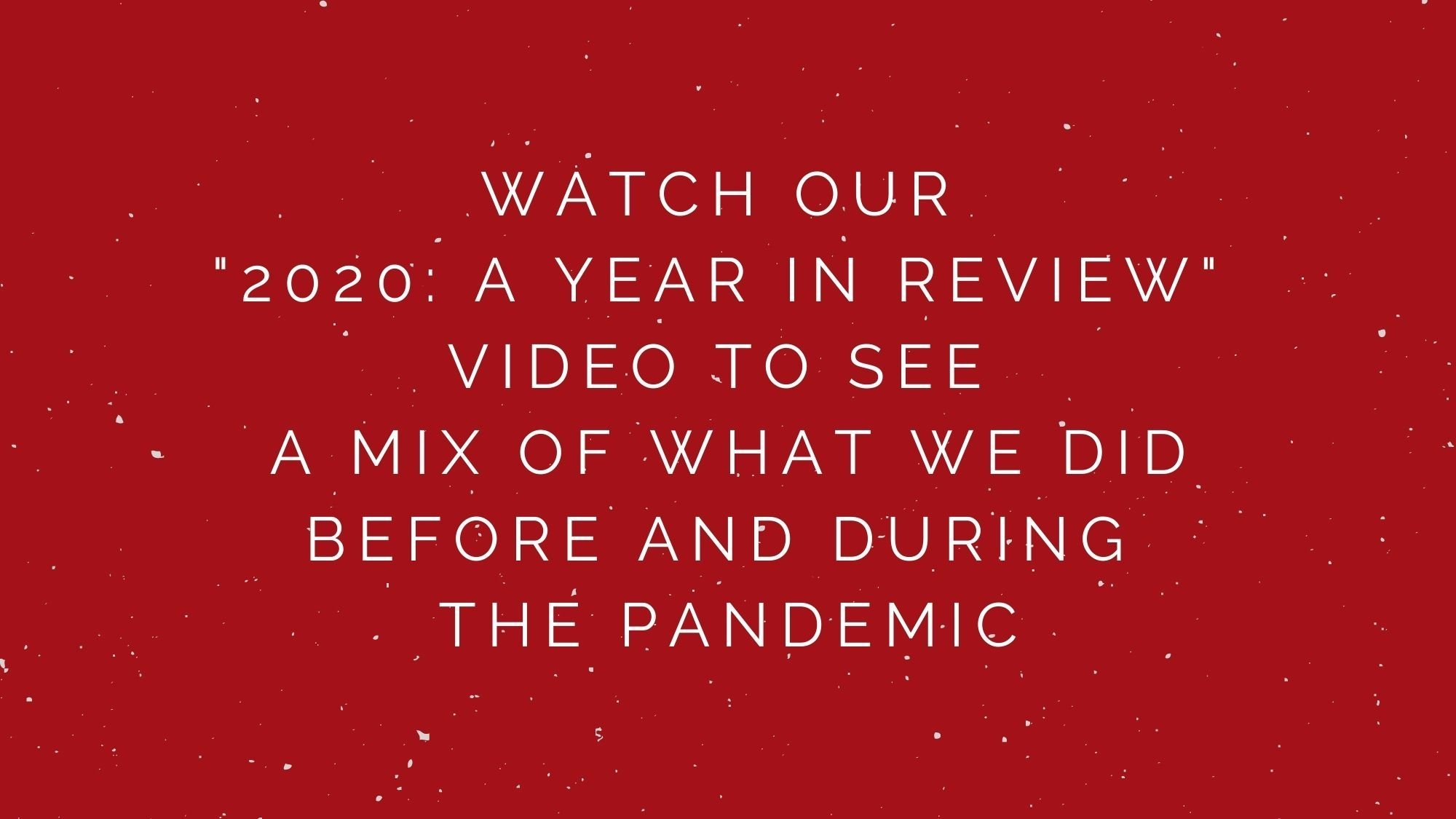 "Watch our ""2020: A Year in Review"" video to see a mix of what we did before and during the pandemic."